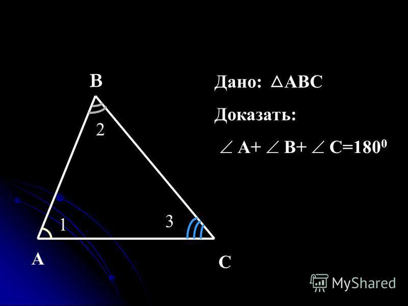2 1 3 A C Дано: АВС Доказать: А+ В+ С=180 0 B