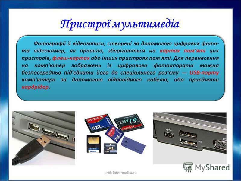 Пристрої мультимедіа Фотографії й відеозаписи, створені за допомогою цифрових фото- та відеокамер, як правило, зберігаються на картах пам'яті цих пристроїв, флеш-картах або інших пристроях пам'яті. Для перенесення на комп'ютер зображень із цифрового