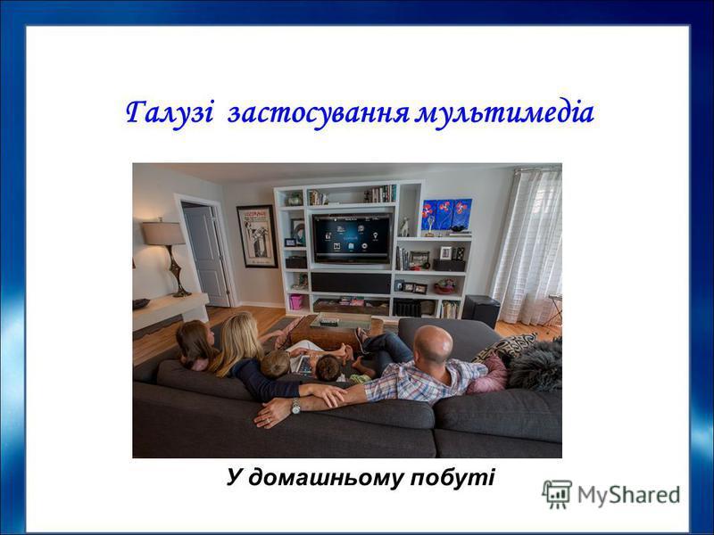 Галузі застосування мультимедіа У домашньому побуті
