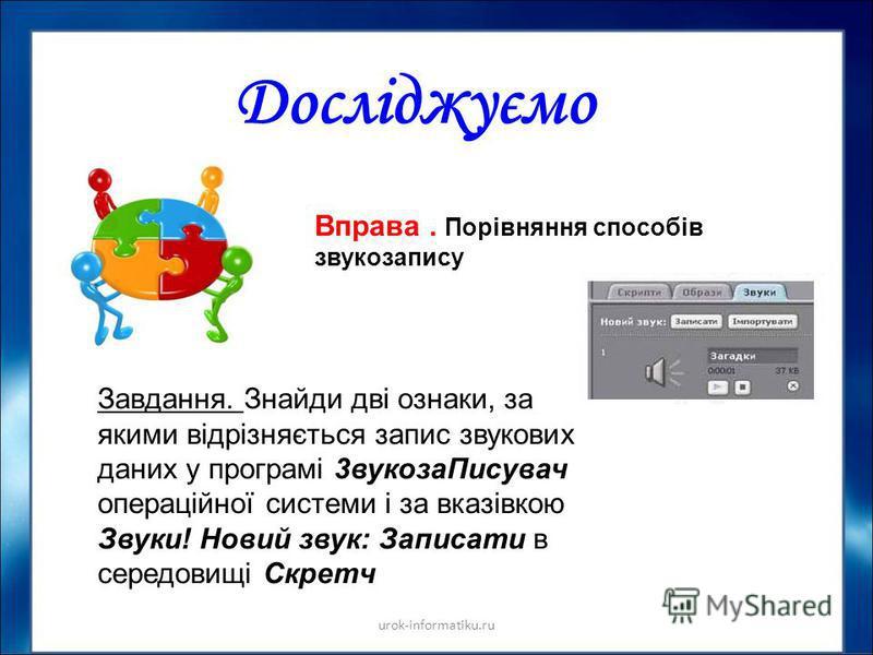 Досліджуємо urok-informatiku.ru Вправа. Порівняння способів звукозапису Завдання. Знайди дві ознаки, за якими відрізняється запис звукових даних у програмі 3вукозаПисувач операційної системи і за вказівкою Звуки! Новий звук: Записати в середовищі Скр