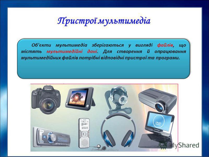 Пристрої мультимедіа Об'єкти мультимедіа зберігаються у вигляді файлів, що містять мультимедійні дані. Для створення й опрацювання мультимедійних файлів потрібні відповідні пристрої та програми. urok-informatiku.ru