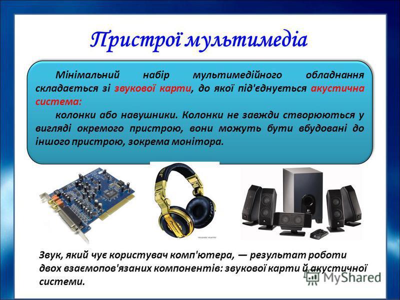 Мінімальний набір мультимедійного обладнання складається зі звукової карти, до якої під'єднується акустична система: колонки або навушники. Колонки не завжди створюються у вигляді окремого пристрою, вони можуть бути вбудовані до іншого пристрою, зокр