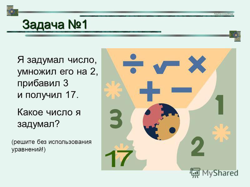 Я задумал число, умножил его на 2, прибавил 3 и получил 17. Какое число я задумал? (решите без использования уравнений!) Задача 1 Задача 1