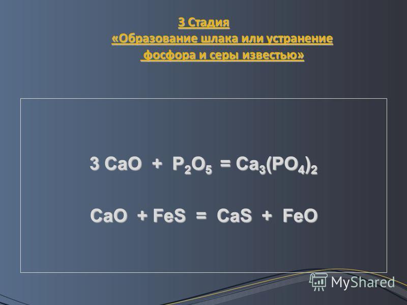 3 Стадия «Образование шлака или устранение фосфора и серы известью» 3 CaO + P 2 O 5 = Ca 3 (PO 4 ) 2 CaO + FeS = CaS + FeO