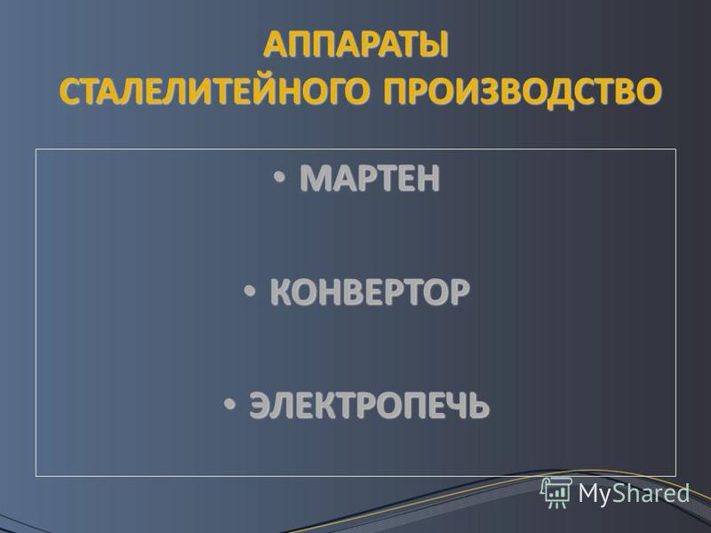 АППАРАТЫ СТАЛЕЛИТЕЙНОГО ПРОИЗВОДСТВО МАРТЕН МАРТЕН КОНВЕРТОР КОНВЕРТОР ЭЛЕКТРОПЕЧЬ ЭЛЕКТРОПЕЧЬ