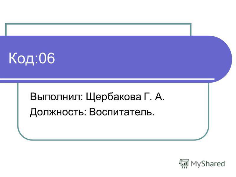 Код:06 Выполнил: Щербакова Г. А. Должность: Воспитатель.