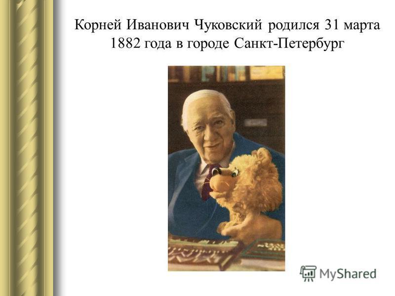 Корней Иванович Чуковский родился 31 марта 1882 года в городе Санкт-Петербург