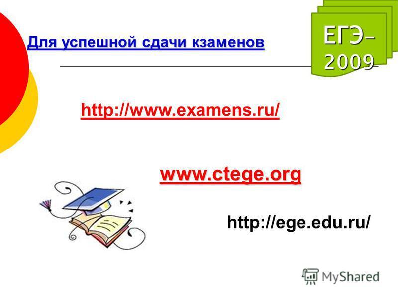 ЕГЭ - 2009 Для успешной сдачи экзаменов http://www.examens.ru/ www.ctege.org http://ege.edu.ru/
