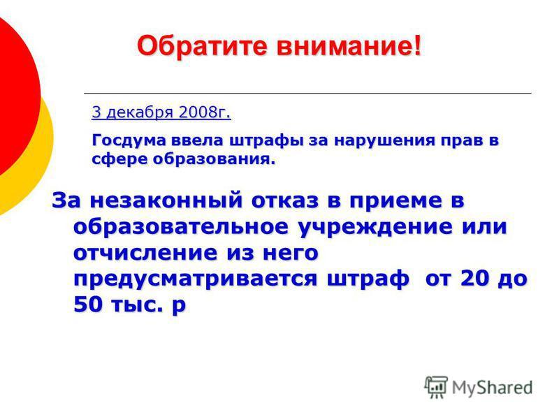 Обратите внимание! 3 декабря 2008 г. Госдума ввела штрафы за нарушения прав в сфере образования. За незаконный отказ в приеме в образовательное учреждение или отчисление из него предусматривается штраф от 20 до 50 тыс. р