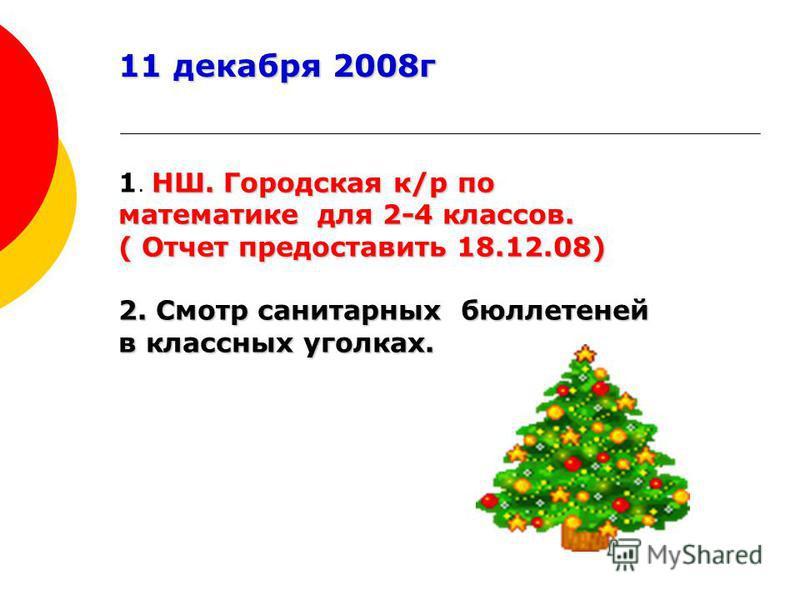 11 декабря 2008 г НШ. Городская к/р по математике для 2-4 классов. 1. НШ. Городская к/р по математике для 2-4 классов. ( Отчет предоставить 18.12.08) 2. Смотр санитарных бюллетеней в классных уголках.