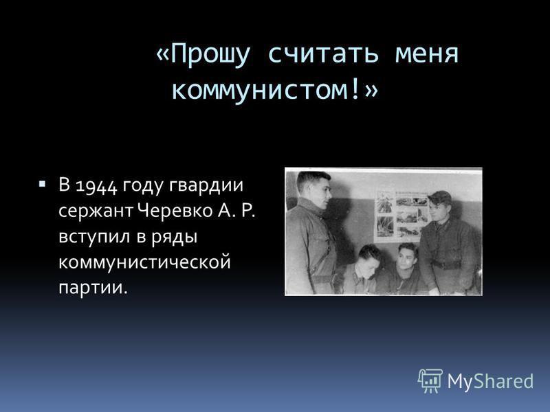 «Прошу считать меня коммунистом!» В 1944 году гвардии сержант Черевко А. Р. вступил в ряды коммунистической партии.