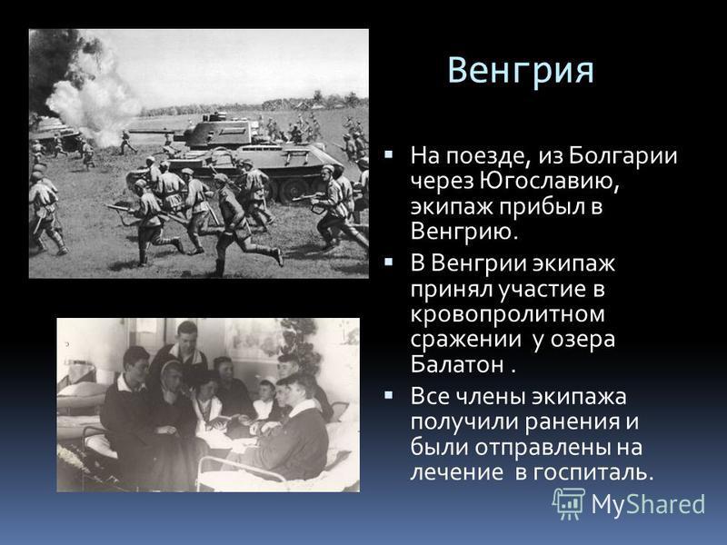 Венгрия На поезде, из Болгарии через Югославию, экипаж прибыл в Венгрию. В Венгрии экипаж принял участие в кровопролитном сражении у озера Балатон. Все члены экипажа получили ранения и были отправлены на лечение в госпиталь.