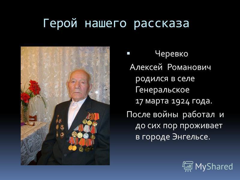 Герой нашего рассказа Черевко Алексей Романович родился в селе Генеральское 17 марта 1924 года. После войны работал и до сих пор проживает в городе Энгельсе.