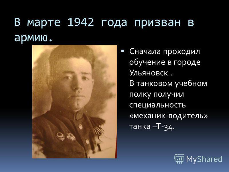В марте 1942 года призван в армию. Сначала проходил обучение в городе Ульяновск. В танковом учебном полку получил специальность «механик-водитель» танка –Т-34.