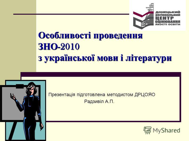 Презентація підготовлена методистом ДРЦОЯО Радзивіл А.П. Особливості проведення ЗНО -2010 з української мови і літератури