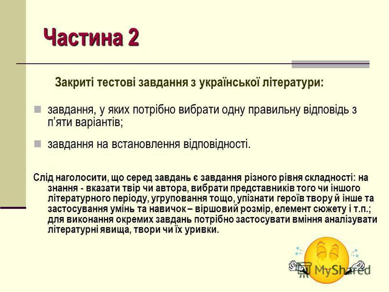 Частина 2 Закриті тестові завдання з української літератури: завдання, у яких потрібно вибрати одну правильну відповідь з пяти варіантів; завдання на встановлення відповідності. Слід наголосити, що серед завдань є завдання різного рівня складності: н