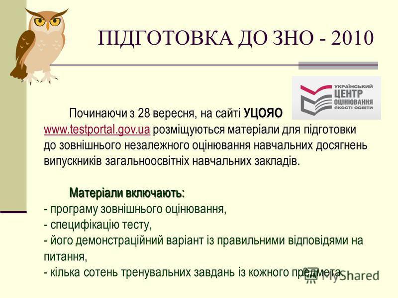 Починаючи з 28 вересня, на сайті УЦОЯО www.testportal.gov.ua розміщуються матеріали для підготовки до зовнішнього незалежного оцінювання навчальних досягнень випускників загальноосвітніх навчальних закладів. www.testportal.gov.ua Матеріали включають: