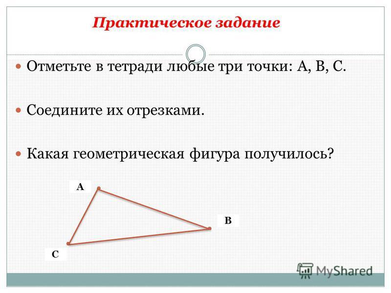 Практическое задание Отметьте в тетради любые три точки: А, В, С. Соедините их отрезками. Какая геометрическая фигура получилось? А С В
