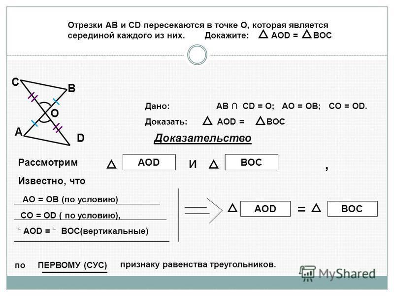 Рассмотрим AOD и BOC Известно, что AO = OB (по условию) CO = OD ( по условию), ۦ AOD = ۦ BOC(вертикальные) AOD = BOC по ПЕРВОМУ (СУС) признаку равенства треугольников., Отрезки АВ и СD пересекаются в точке О, которая является серединой каждого из них