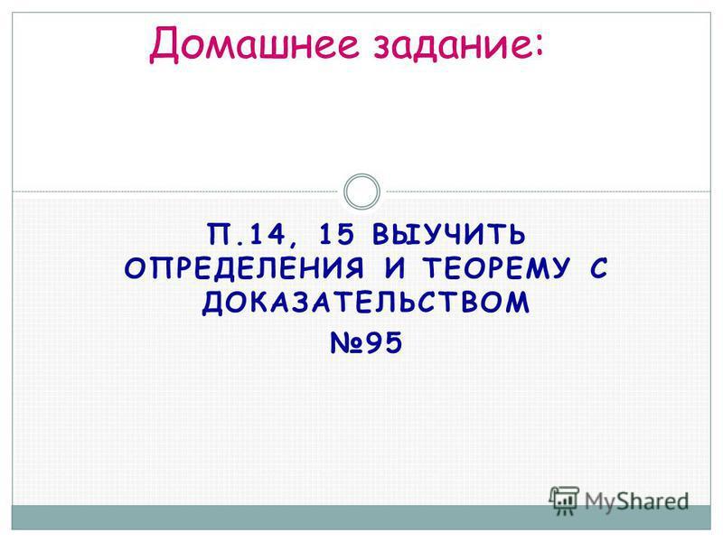 П.14, 15 ВЫУЧИТЬ ОПРЕДЕЛЕНИЯ И ТЕОРЕМУ С ДОКАЗАТЕЛЬСТВОМ 95 Домашнее задание: