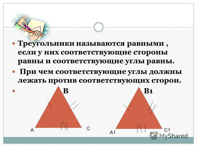 Треугольники называются равными, если у них соответствующие стороны равны и соответствующие углы равны. При чем соответствующие углы должны лежать против соответствующих сторон. В В1 А С А1 С1