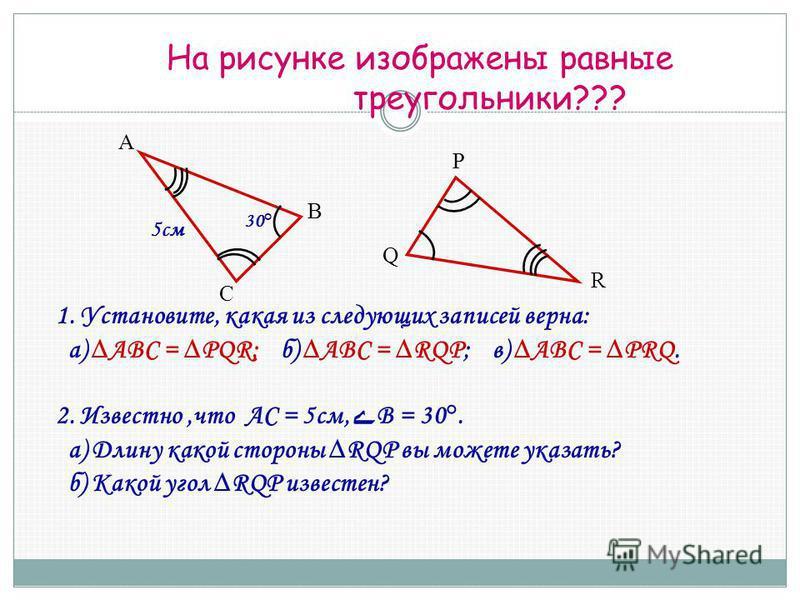 На рисунке изображены равные треугольники??? 1. Установите, какая из следующих записей верна: а) ABC = PQR; б) ABC = RQP; в) ABC = PRQ. 2. Известно,что АС = 5 см, ے В = 30°. а) Длину какой стороны RQP вы можете указать? б) Какой угол RQP известен? А