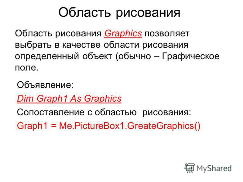 Область рисования Область рисования Graphics позволяет выбрать в качестве области рисования определенный объект (обычно – Графическое поле. Объявление: Dim Graph1 As Graphics Сопоставление с областью рисования: Graph1 = Me.PictureBox1.GreateGraphics(