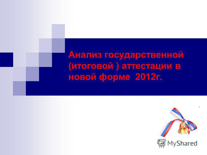 Анализ государственной (итоговой ) аттестации в новой форме 2012 г.
