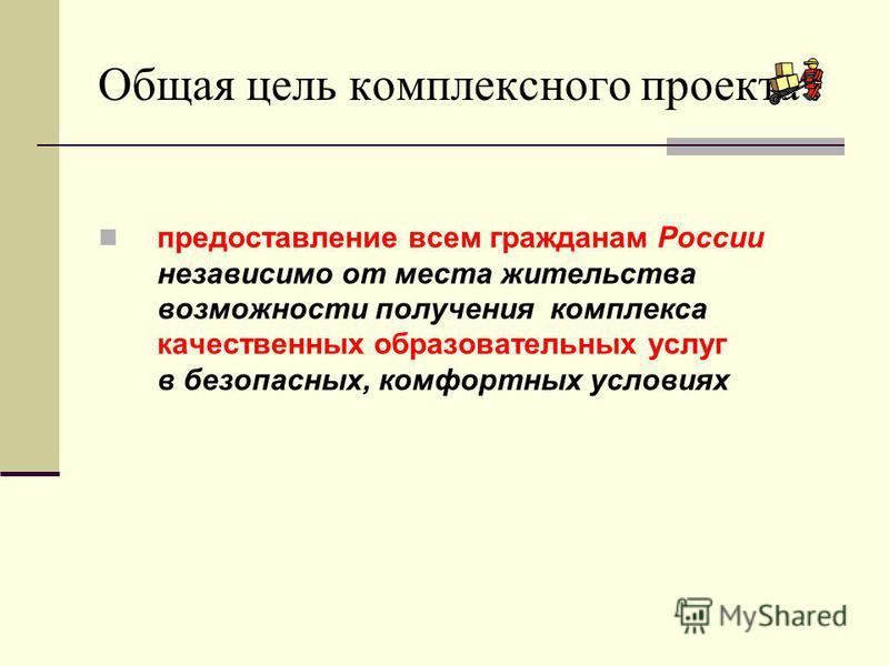 Общая цель комплексного проекта предоставление всем гражданам России независимо от места жительства возможности получения комплекса качественных образовательных услуг в безопасных, комфортных условиях