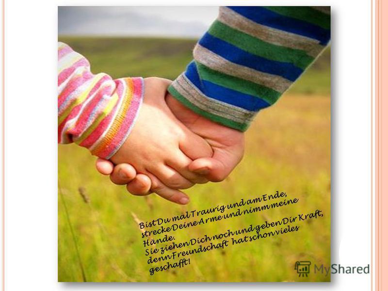 Bist Du mal Traurig und am Ende, strecke Deine Arme und nimm meine Hände. Sie ziehen Dich noch und geben Dir Kraft, denn Freundschaft hat schon vieles geschafft!