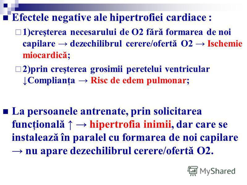 Efectele negative ale hipertrofiei cardiace : 1)creşterea necesarului de O2 fără formarea de noi capilare dezechilibrul cerere/ofertă O2 Ischemie miocardică; 2)prin creşterea grosimii peretelui ventricular Complianţa Risc de edem pulmonar; La persoan