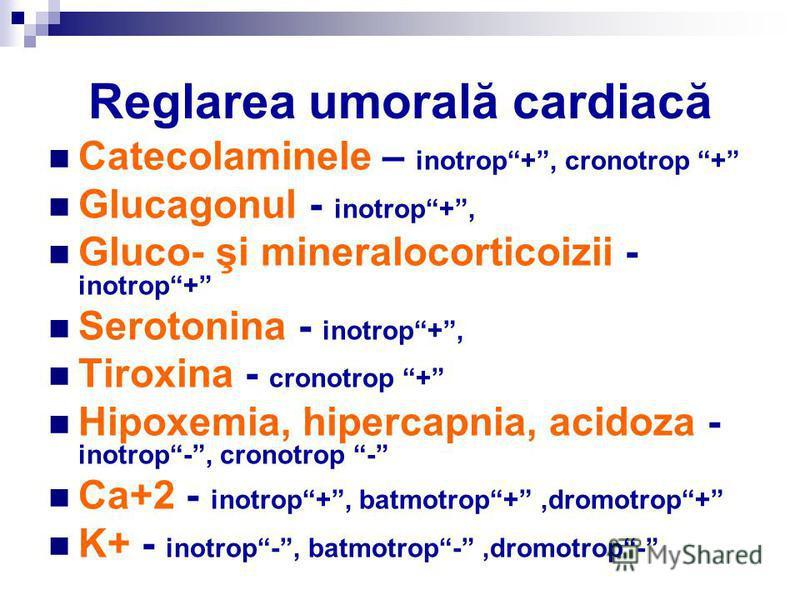 Reglarea umorală cardiacă Catecolaminele – inotrop+, cronotrop + Glucagonul - inotrop+, Gluco- şi mineralocorticoizii - inotrop+ Serotonina - inotrop+, Tiroxina - cronotrop + Hipoxemia, hipercapnia, acidoza - inotrop-, cronotrop - Ca+2 - inotrop+, ba