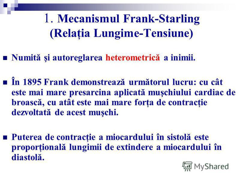 1. Mecanismul Frank-Starling (Relaţia Lungime-Tensiune) Numită şi autoreglarea heterometrică a inimii. În 1895 Frank demonstrează următorul lucru: cu cât este mai mare presarcina aplicată muşchiului cardiac de broască, cu atât este mai mare forţa de