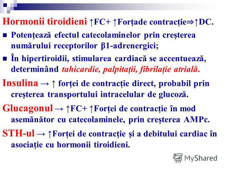 Hormonii tiroidieni FC+ Forţade contracţie DC. Potenţează efectul catecolaminelor prin creşterea numărului receptorilor β1-adrenergici; În hipertiroidii, stimularea cardiacă se accentuează, determinând tahicardie, palpitaţii, fibrilaţie atrială. Insu