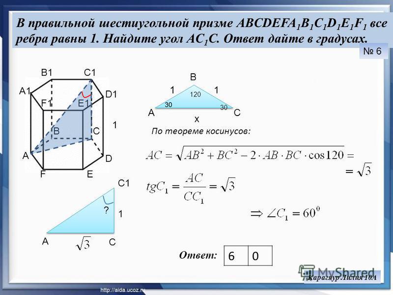 В правильной шестиугольной призме ABCDEFA 1 B 1 C 1 D 1 E 1 F 1 все ребра равны 1. Найдите угол AC 1 C. Ответ дайте в градусах. Ответ: 60 6 Карагяур Лилия 10А 1 А ВС D EF A1 B1C1 D1 E1F1 C1 C A ? 1 B AC 120 30 x По теореме косинусов: