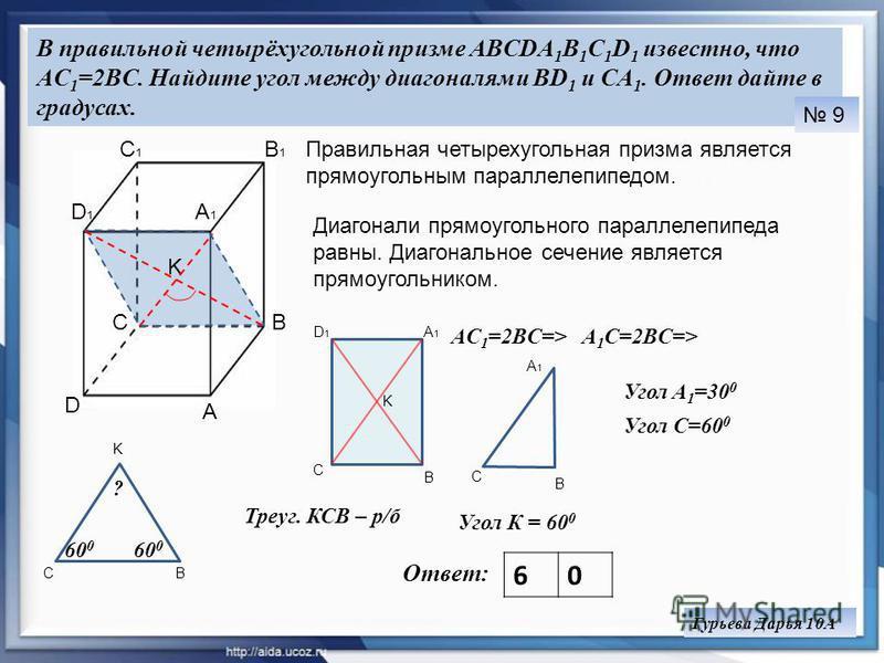 В правильной четырёхугольной призме ABCDA 1 B 1 C 1 D 1 известно, что AC 1 =2BC. Найдите угол между диагоналями BD 1 и CA 1. Ответ дайте в градусах. Ответ: 60 9 Гурьева Дарья 10А A BC D A1A1 B1B1 C1C1 D1D1 K K A1A1 B C D1D1 Диагонали прямоугольного п