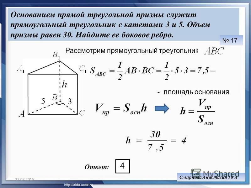 27.07.201520 Основанием прямой треугольной призмы служит прямоугольный треугольник с катетами 3 и 5. Объем призмы равен 30. Найдите ее боковое ребро. 17 Рассмотрим прямоугольный треугольник - площадь основания Ответ: Смирнова Анастасия 10 А 4