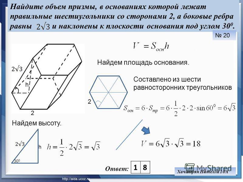 Найдите объем призмы, в основаниях которой лежат правильные шестиугольники со сторонами 2, а боковые ребра равны и наклонены к плоскости основания под углом 30 0. Ответ: 20 Хачатрян Нателла 10А Найдем площадь основания. 18 Составлено из шести равност
