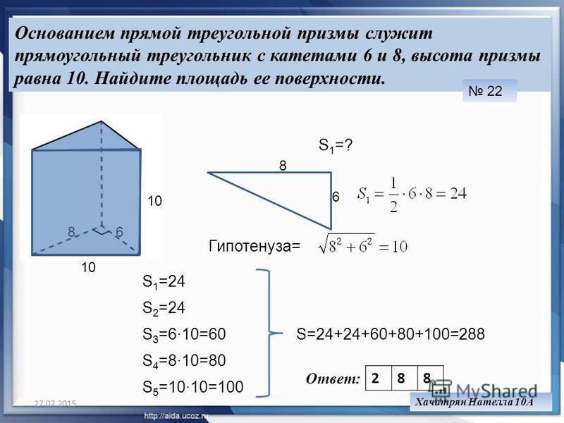 27.07.201525 Основанием прямой треугольной призмы служит прямоугольный треугольник с катетами 6 и 8, высота призмы равна 10. Найдите площадь ее поверхности. 22 68 10 S 1 =? 6 8 Гипотенуза= 10 S 2 =24 S 1 =24 S 3 =610=60 S 4 =810=80 S 5 =1010=100 S=24
