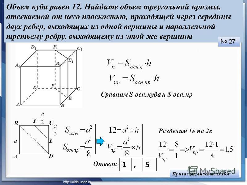 Объем куба равен 12. Найдите объем треугольной призмы, отсекаемой от него плоскостью, проходящей через середины двух ребер, выходящих из одной вершины и параллельной третьему ребру, выходящему из этой же вершины Сравним S осн.куба и S осн.пр Ответ: 1