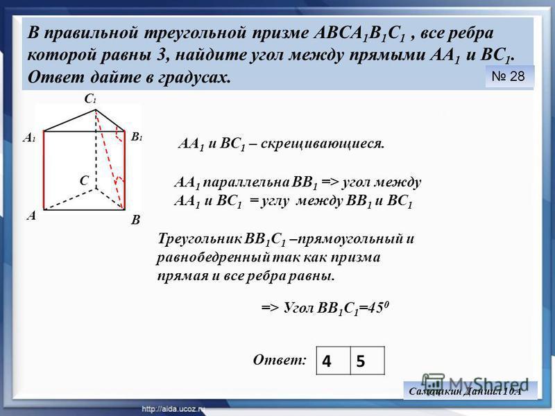 В правильной треугольной призме ABCA 1 B 1 C 1, все ребра которой равны 3, найдите угол между прямыми AA 1 и BC 1. Ответ дайте в градусах. Ответ: 45 28 Самошкин Даниил 10А В АА 1 и ВС 1 – скрещивающиеся. А С В1В1 С1С1 А1А1 АА 1 параллельна ВВ 1 => уг