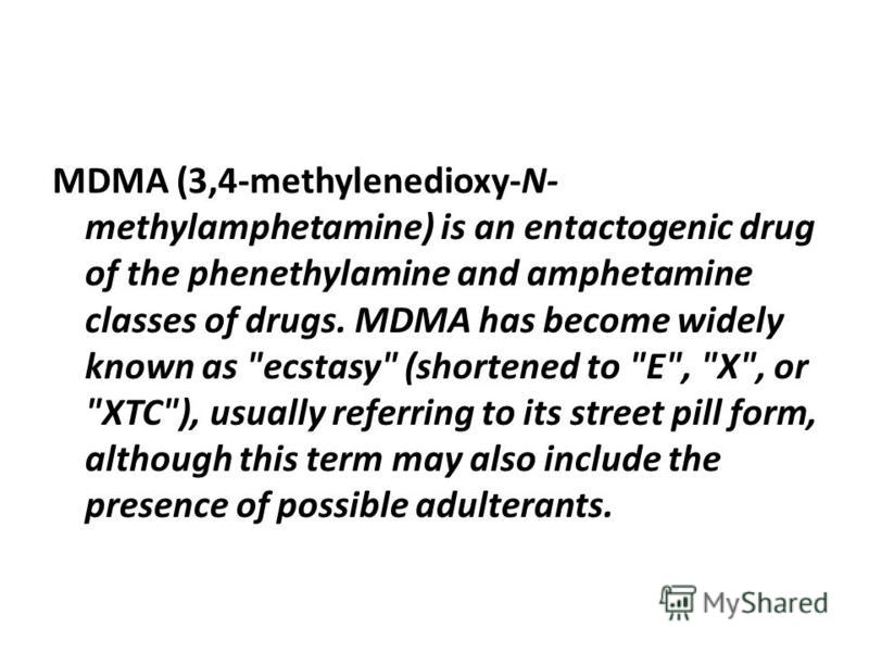 MDMA (3,4-methylenedioxy-N- methylamphetamine) is an entactogenic drug of the phenethylamine and amphetamine classes of drugs. MDMA has become widely known as