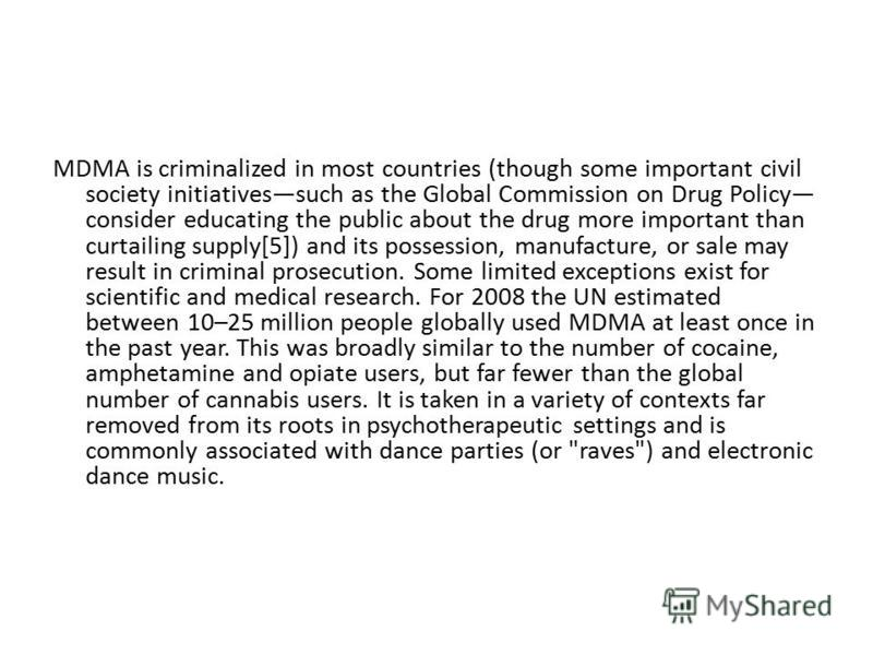 MDMA is criminalized in most countries (though some important civil society initiativessuch as the Global Commission on Drug Policy consider educating the public about the drug more important than curtailing supply[5]) and its possession, manufacture