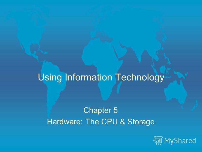 Using Information Technology Chapter 5 Hardware: The CPU & Storage