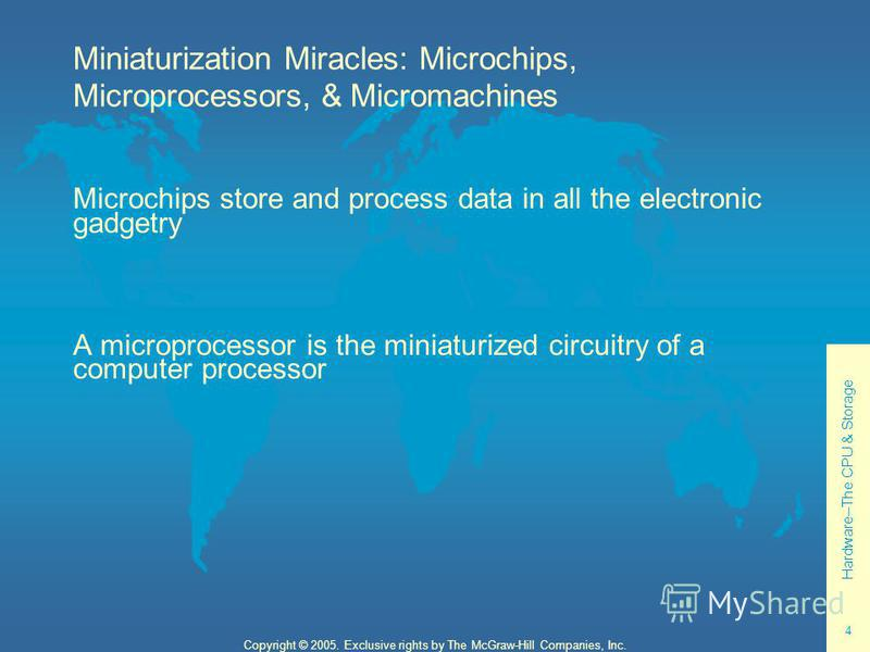 Hardware--The CPU & Storage 4 Copyright © 2005. Exclusive rights by The McGraw-Hill Companies, Inc. Miniaturization Miracles: Microchips, Microprocessors, & Micromachines Microchips store and process data in all the electronic gadgetry A microprocess
