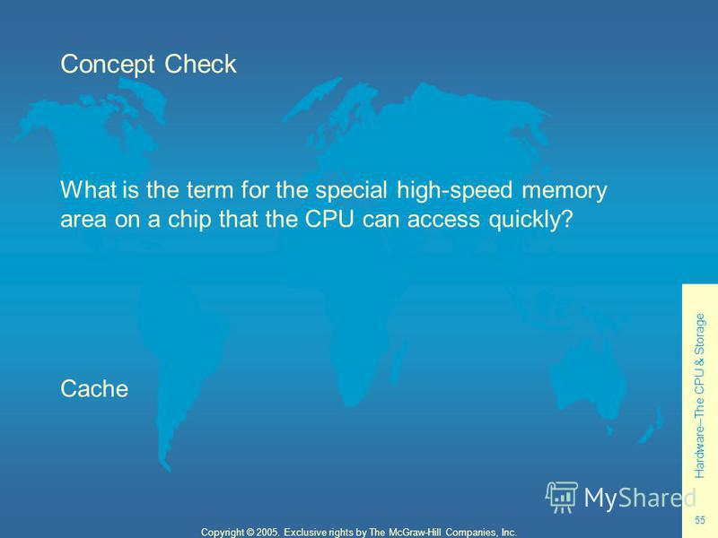 Hardware--The CPU & Storage 55 Copyright © 2005. Exclusive rights by The McGraw-Hill Companies, Inc. Concept Check What is the term for the special high-speed memory area on a chip that the CPU can access quickly? Cache