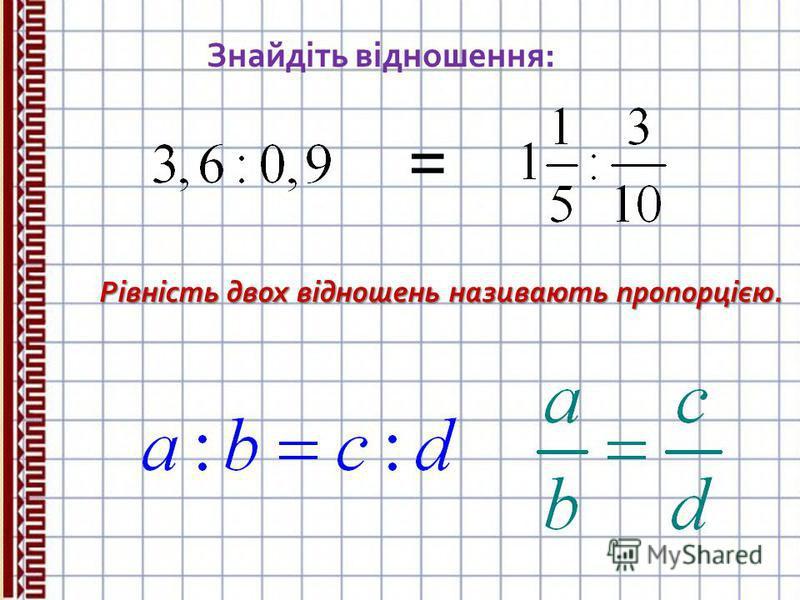Знайдіть відношення: = Рівність двох відношень називають пропорцією.