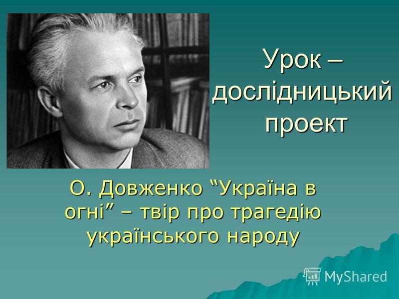 Урок – дослідницький проект О. Довженко Україна в огні – твір про трагедію українського народу