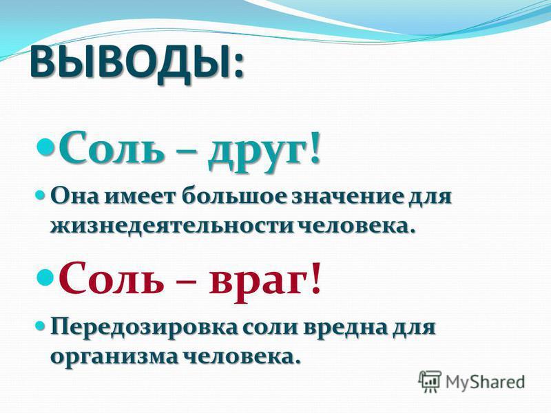 ВЫВОДЫ: Соль – друг! Соль – друг! Она имеет большое значение для жизнедеятельности человека. Она имеет большое значение для жизнедеятельности человека. Соль – враг! Передозировка соли вредна для организма человека. Передозировка соли вредна для орган