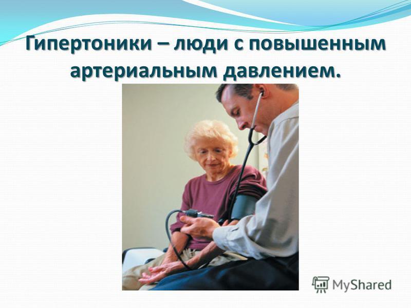 Гипертоники – люди с повышенным артериальным давлением.